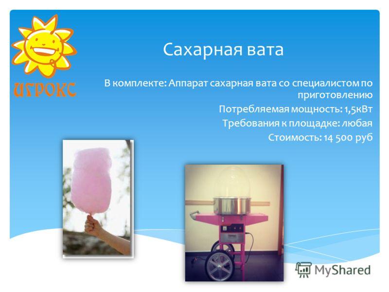 Сахарная вата В комплекте: Аппарат сахарная вата со специалистом по приготовлению Потребляемая мощность: 1,5кВт Требования к площадке: любая Стоимость: 14 500 руб