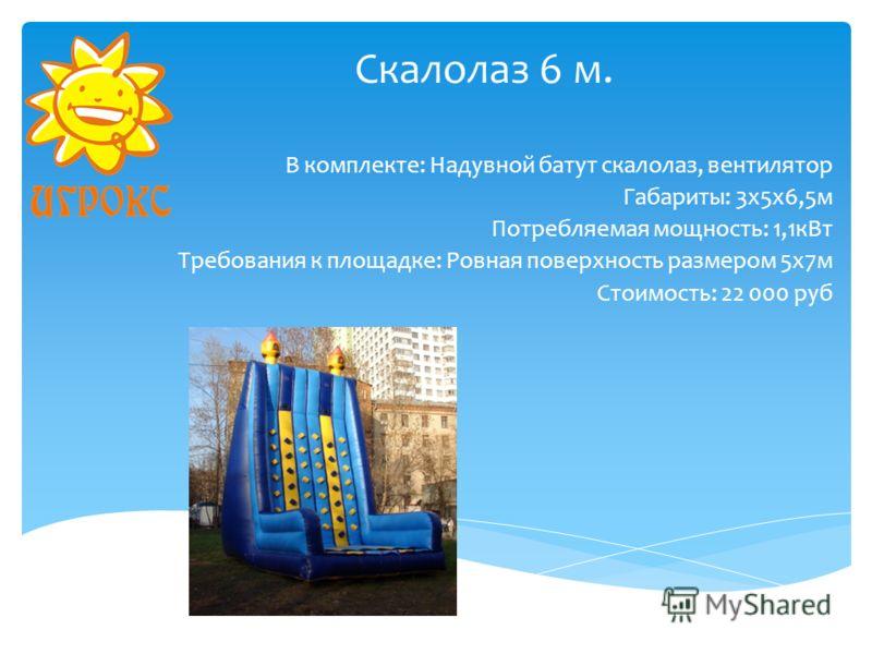 Скалолаз 6 м. В комплекте: Надувной батут скалолаз, вентилятор Габариты: 3х5х6,5м Потребляемая мощность: 1,1кВт Требования к площадке: Ровная поверхность размером 5х7м Стоимость: 22 000 руб