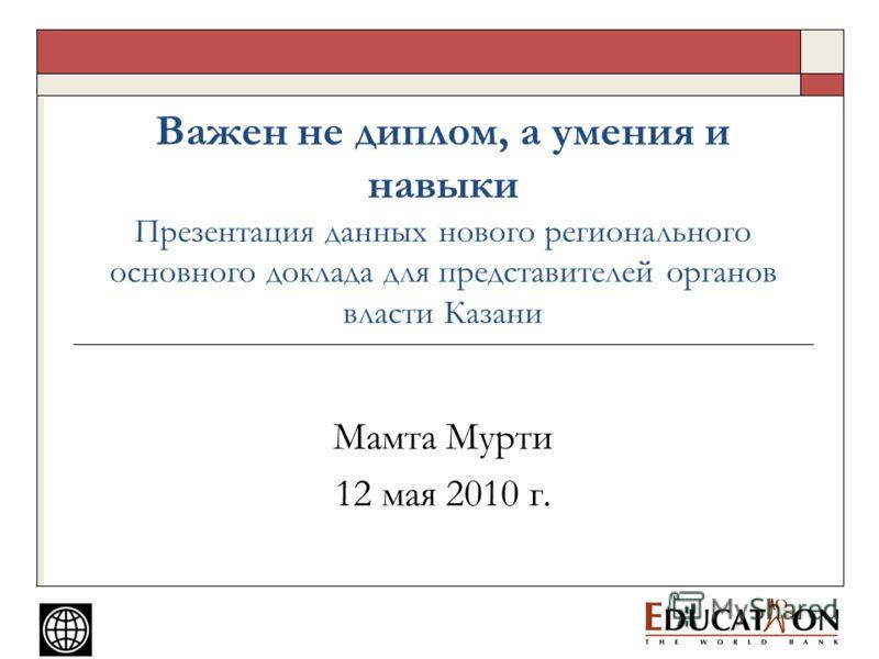 Важен не диплом, а умения и навыки Презентация данных нового регионального основного доклада для представителей органов власти Казани Мамта Мурти 12 мая 2010 г.