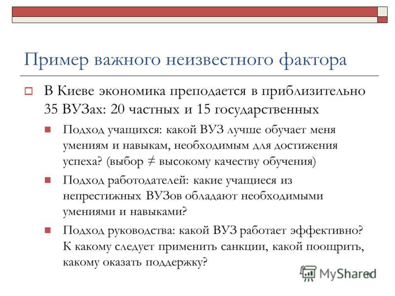 Пример важного неизвестного фактора В Киеве экономика преподается в приблизительно 35 ВУЗах: 20 частных и 15 государственных Подход учащихся: какой ВУЗ лучше обучает меня умениям и навыкам, необходимым для достижения успеха? (выбор высокому качеству