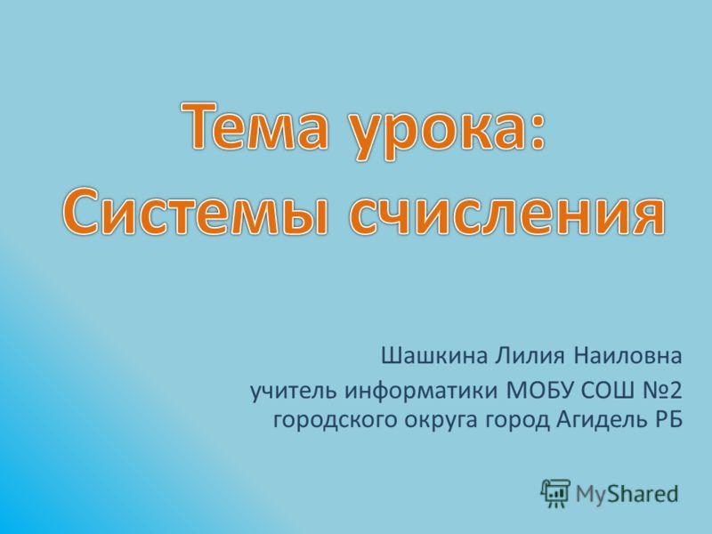 Шашкина Лилия Наиловна учитель информатики МОБУ СОШ 2 городского округа город Агидель РБ