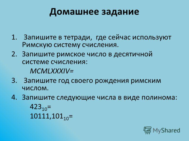 Домашнее задание 1. Запишите в тетради, где сейчас используют Римскую систему счисления. 2.Запишите римское число в десятичной системе счисления: MCMLXXXIV= 3. Запишите год своего рождения римским числом. 4.Запишите следующие числа в виде полинома: 4