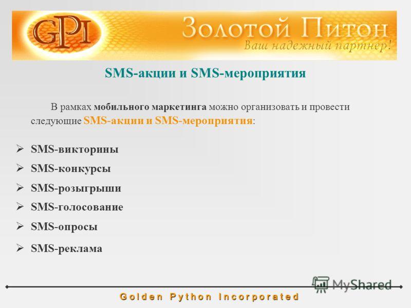 SMS-акции и SMS-мероприятия G o l d e n P y t h o n I n c o r p o r a t e d В рамках мобильного маркетинга можно организовать и провести следующие SMS-акции и SMS-мероприятия : SMS-викторины SMS-конкурсы SMS-розыгрыши SMS-голосование SMS-опросы SMS-р