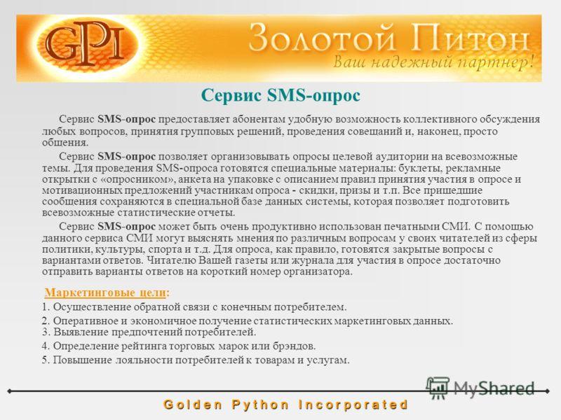 Сервис SMS-опрос G o l d e n P y t h o n I n c o r p o r a t e d Сервис SMS-опрос предоставляет абонентам удобную возможность коллективного обсуждения любых вопросов, принятия групповых решений, проведения совещаний и, наконец, просто общения. Сервис