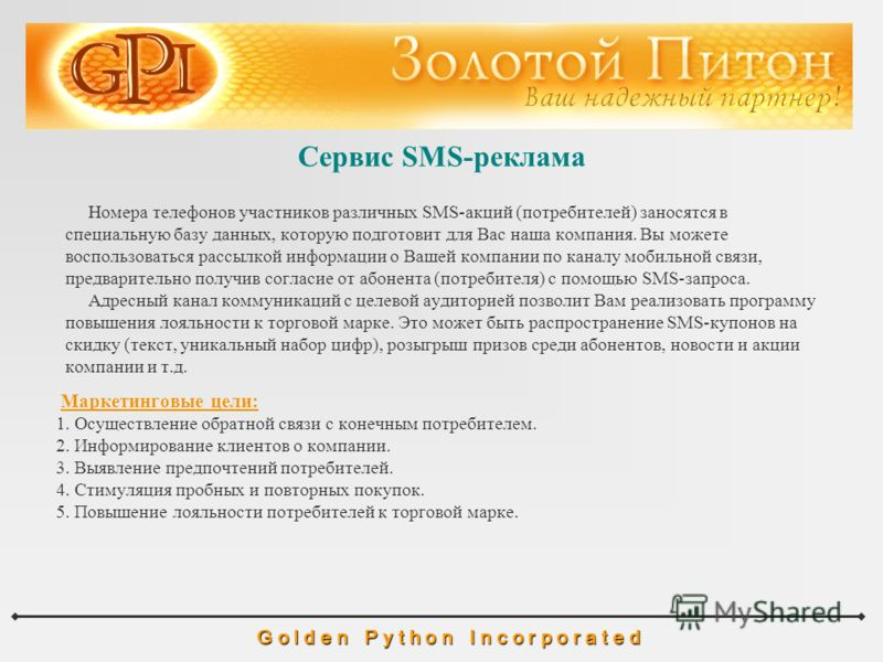 Сервис SMS-реклама G o l d e n P y t h o n I n c o r p o r a t e d Номера телефонов участников различных SMS-акций (потребителей) заносятся в специальную базу данных, которую подготовит для Вас наша компания. Вы можете воспользоваться рассылкой инфор