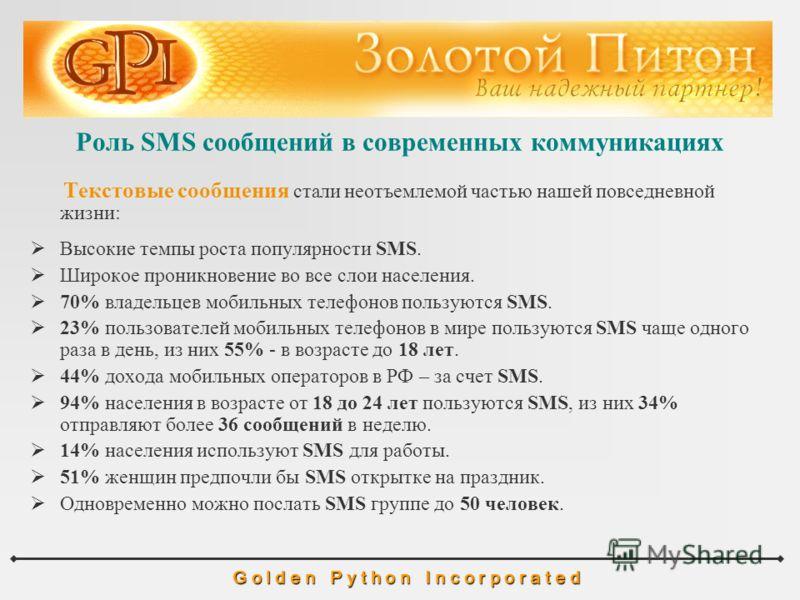 Роль SMS сообщений в современных коммуникациях G o l d e n P y t h o n I n c o r p o r a t e d Текстовые сообщения стали неотъемлемой частью нашей повседневной жизни: Высокие темпы роста популярности SMS. Широкое проникновение во все слои населения.