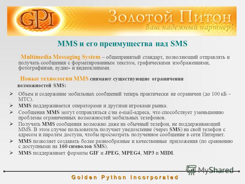 MMS и его преимущества над SMS G o l d e n P y t h o n I n c o r p o r a t e d Multimedia Messaging System – общепринятый стандарт, позволяющий отправлять и получать сообщения с форматированным текстом, графическими изображениями, фотографиями, аудио