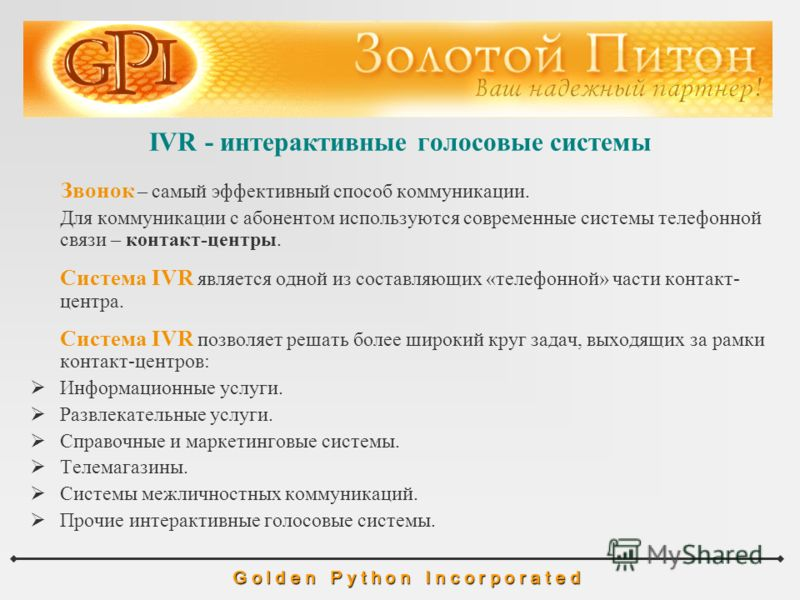 IVR - интерактивные голосовые системы G o l d e n P y t h o n I n c o r p o r a t e d Звонок – самый эффективный способ коммуникации. Для коммуникации с абонентом используются современные системы телефонной связи – контакт-центры. Система IVR являетс