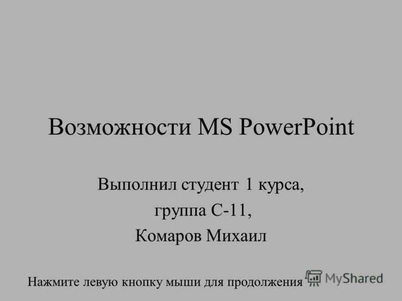 Возможности MS PowerPoint Выполнил студент 1 курса, группа С-11, Комаров Михаил Нажмите левую кнопку мыши для продолжения