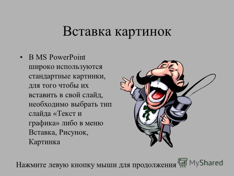 Вставка картинок В MS PowerPoint широко используются стандартные картинки, для того чтобы их вставить в свой слайд, необходимо выбрать тип слайда «Текст и графика» либо в меню Вставка, Рисунок, Картинка Нажмите левую кнопку мыши для продолжения