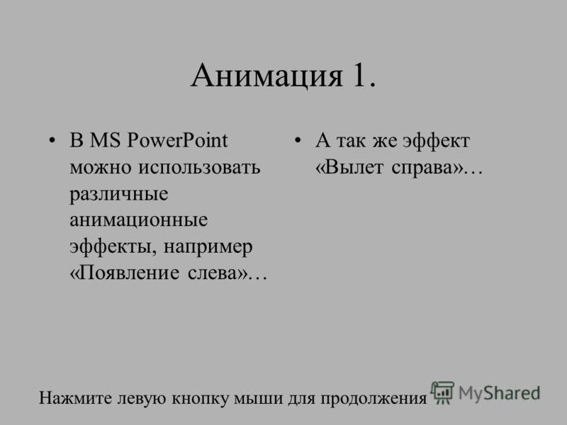 Анимация 1. В MS PowerPoint можно использовать различные анимационные эффекты, например «Появление слева»… А так же эффект «Вылет справа»… Нажмите левую кнопку мыши для продолжения