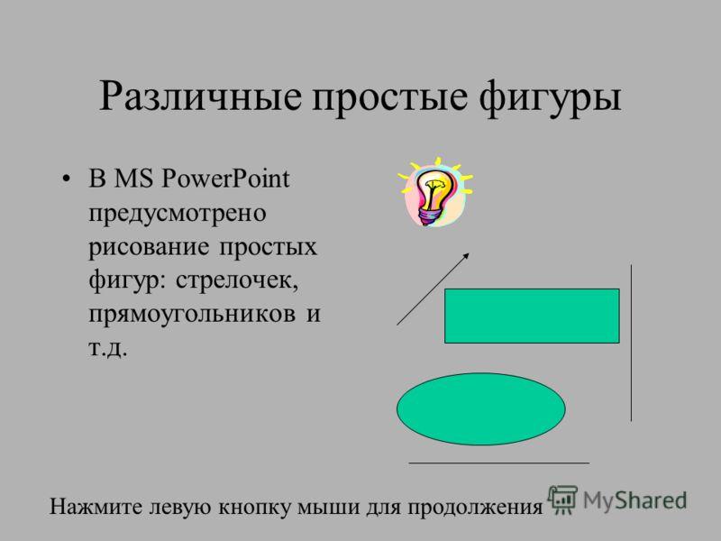 Различные простые фигуры В MS PowerPoint предусмотрено рисование простых фигур: стрелочек, прямоугольников и т.д. Нажмите левую кнопку мыши для продолжения