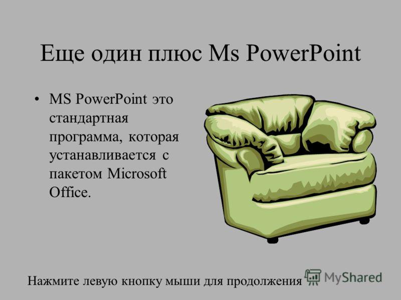 Еще один плюс Ms PowerPoint MS PowerPoint это стандартная программа, которая устанавливается с пакетом Microsoft Office. Нажмите левую кнопку мыши для продолжения