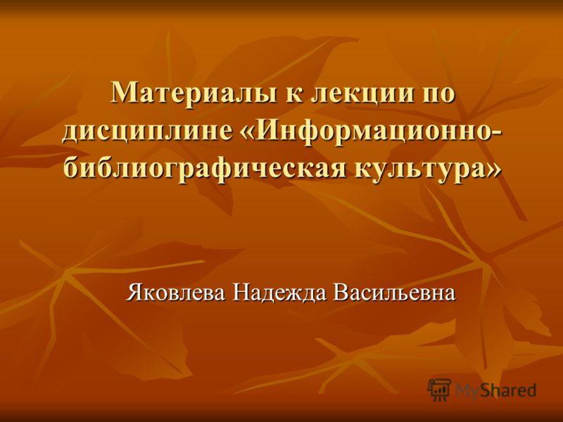 Материалы к лекции по дисциплине «Информационно- библиографическая культура» Яковлева Надежда Васильевна