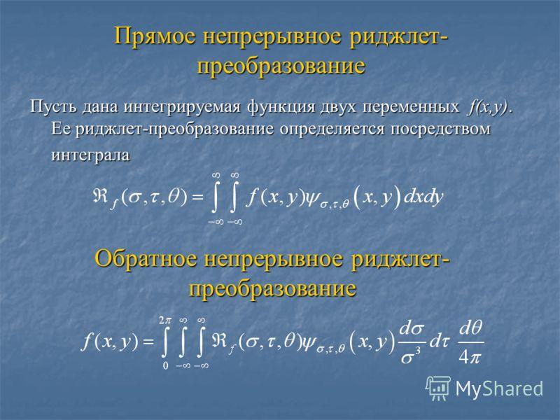 Прямое непрерывное риджлет- преобразование Пусть дана интегрируемая функция двух переменных f(x,y). Ее риджлет-преобразование определяется посредством интеграла Обратное непрерывное риджлет- преобразование