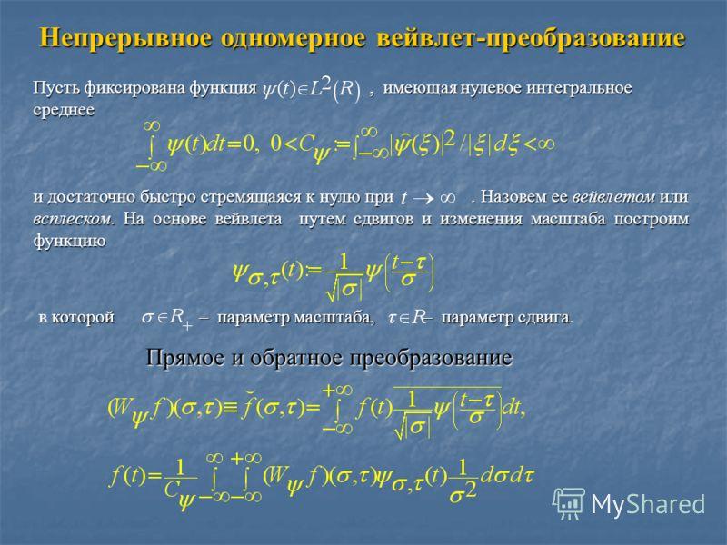 Непрерывное одномерное вейвлет-преобразование Пусть фиксирована функция, имеющая нулевое интегральное среднее и достаточно быстро стремящаяся к нулю при. Назовем ее вейвлетом или всплеском. На основе вейвлета путем сдвигов и изменения масштаба постро