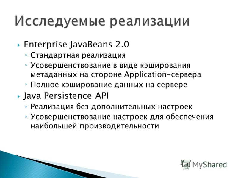 Enterprise JavaBeans 2.0 Стандартная реализация Усовершенствование в виде кэширования метаданных на стороне Application-сервера Полное кэширование данных на сервере Java Persistence API Реализация без дополнительных настроек Усовершенствование настро