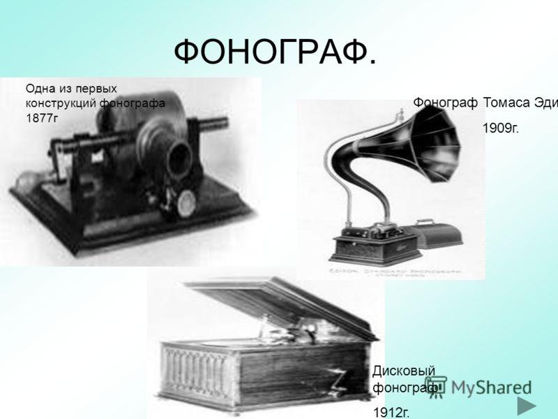 ФОНОГРАФ. Одна из первых конструкций фонографа 1877г Дисковый фонограф 1912г. Фонограф Томаса Эдисона 1909г.