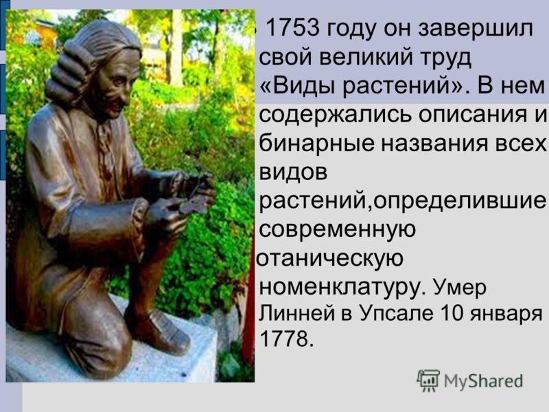 В 1753 году он завершил свой великий труд «Виды растений». В нем содержались описания и бинарные названия всех видов растений,определившие современную ботаническую номенклатуру. Умер Линней в Упсале 10 января 1778.