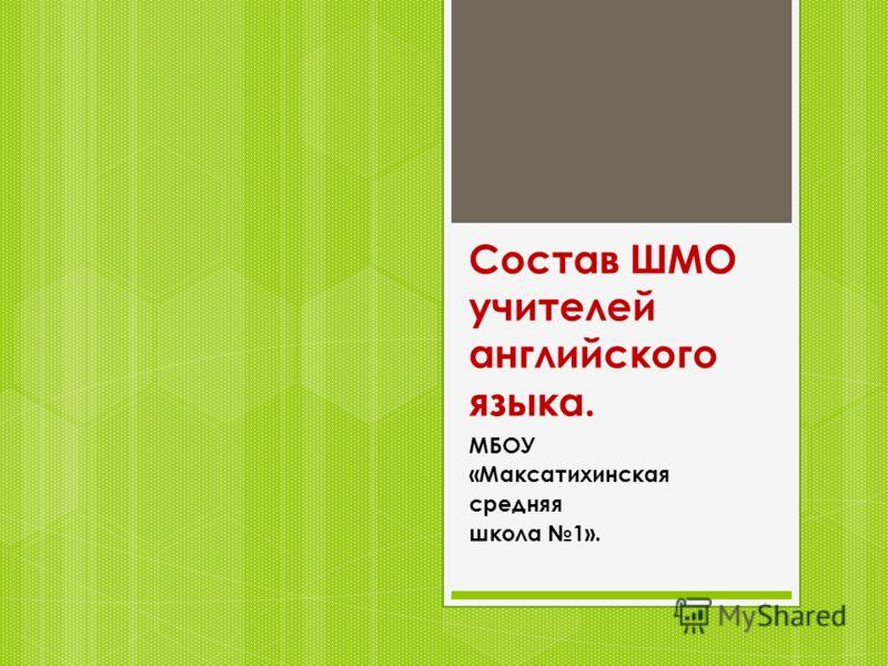 Состав ШМО учителей английского языка. МБОУ «Максатихинская средняя школа 1».