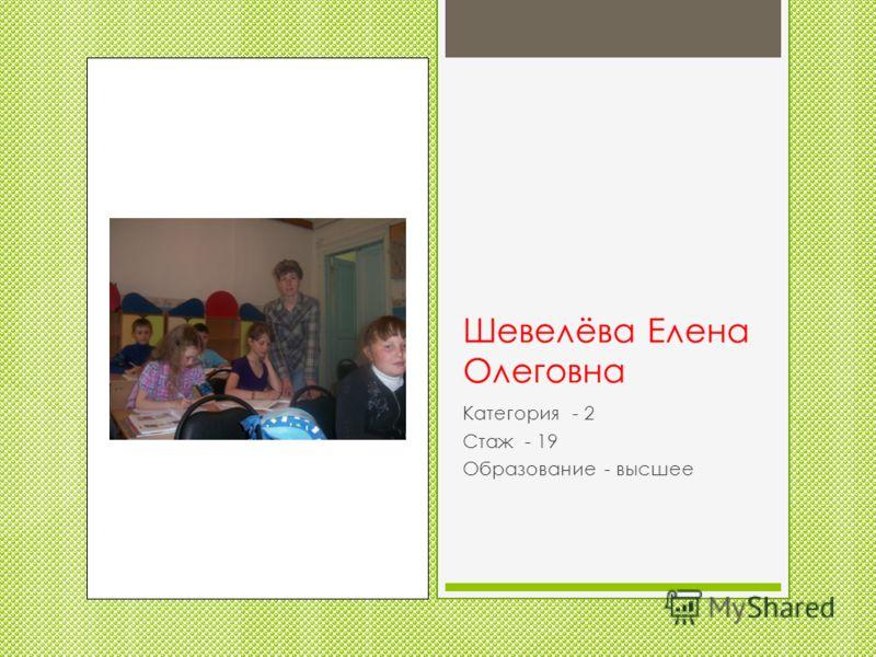 Шевелёва Елена Олеговна Категория - 2 Стаж - 19 Образование - высшее