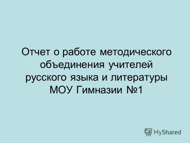 Отчет о работе методического объединения учителей русского языка и литературы МОУ Гимназии 1