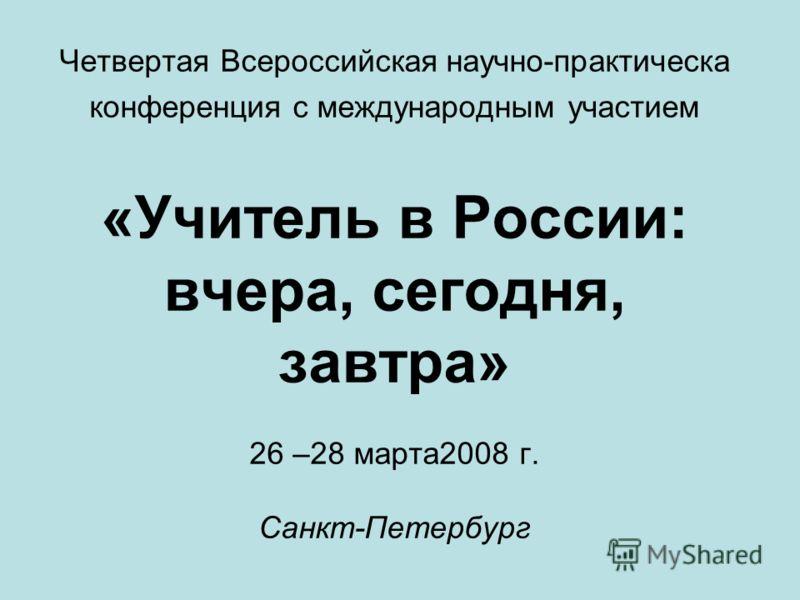Четвертая Всероссийская научно-практическа конференция с международным участием «Учитель в России: вчера, сегодня, завтра» 26 –28 марта2008 г. Санкт-Петербург