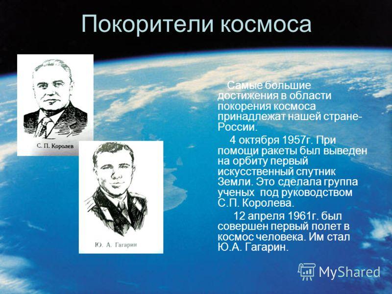 Покорители космоса Самые большие достижения в области покорения космоса принадлежат нашей стране- России. 4 октября 1957г. При помощи ракеты был выведен на орбиту первый искусственный спутник Земли. Это сделала группа ученых под руководством С.П. Кор