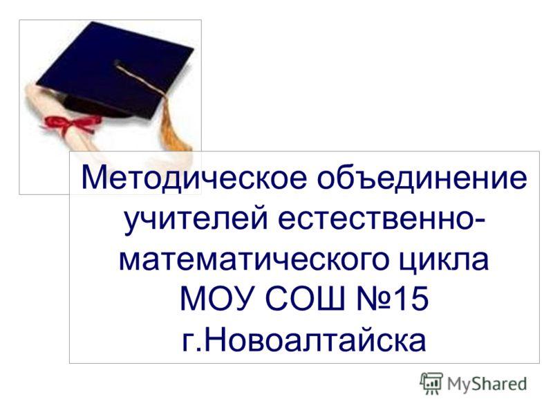 Методическое объединение учителей естественно- математического цикла МОУ СОШ 15 г.Новоалтайска