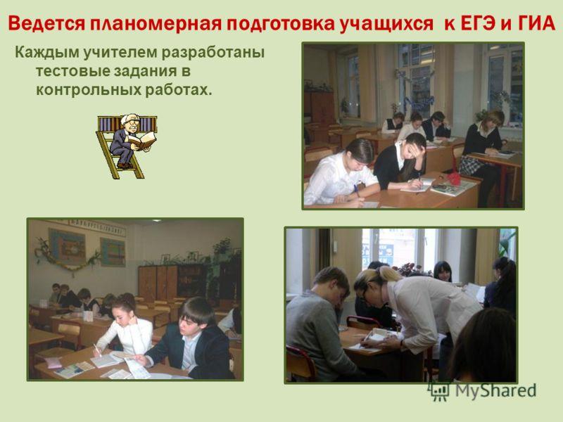 Ведется планомерная подготовка учащихся к ЕГЭ и ГИА Каждым учителем разработаны тестовые задания в контрольных работах.