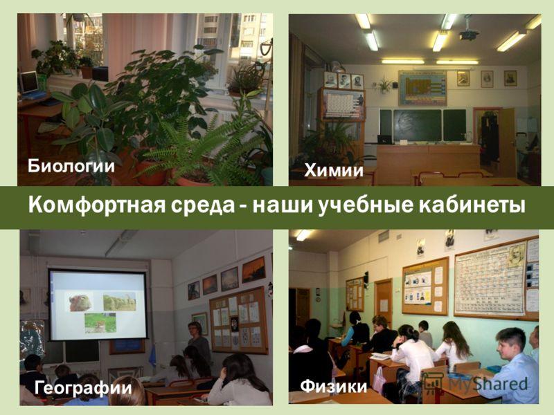 Комфортная среда - наши учебные кабинеты Биологии Химии Географии Физики Географии