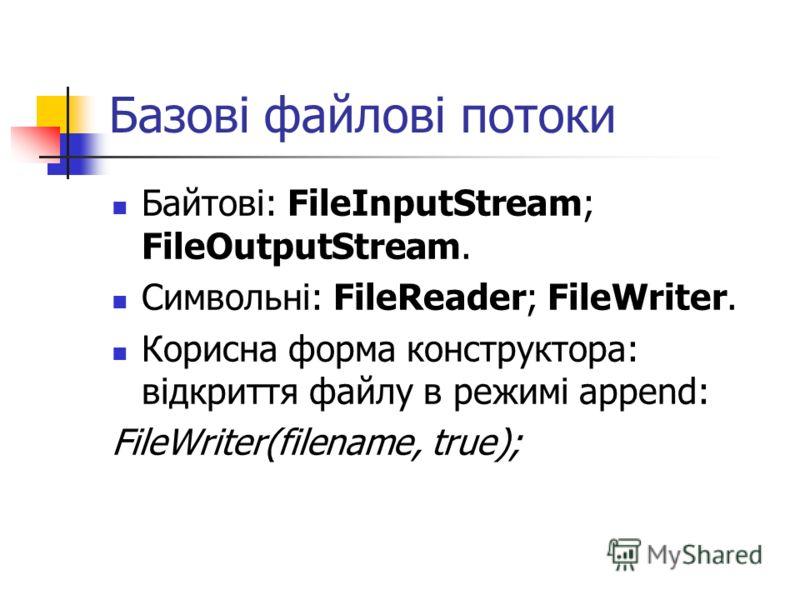 Базові файлові потоки Байтові: FileInputStream; FileOutputStream. Символьні: FileReader; FileWriter. Корисна форма конструктора: відкриття файлу в режимі append: FileWriter(filename, true);