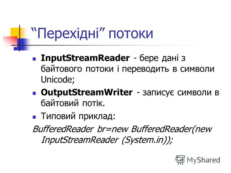 Перехідні потоки InputStreamReader - бере дані з байтового потоки і переводить в символи Unicode; OutputStreamWriter - записує символи в байтовий потік. Типовий приклад: BufferedReader br=new BufferedReader(new InputStreamReader (System.in));
