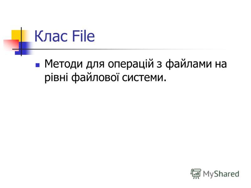 Клас File Методи для операцій з файлами на рівні файлової системи.