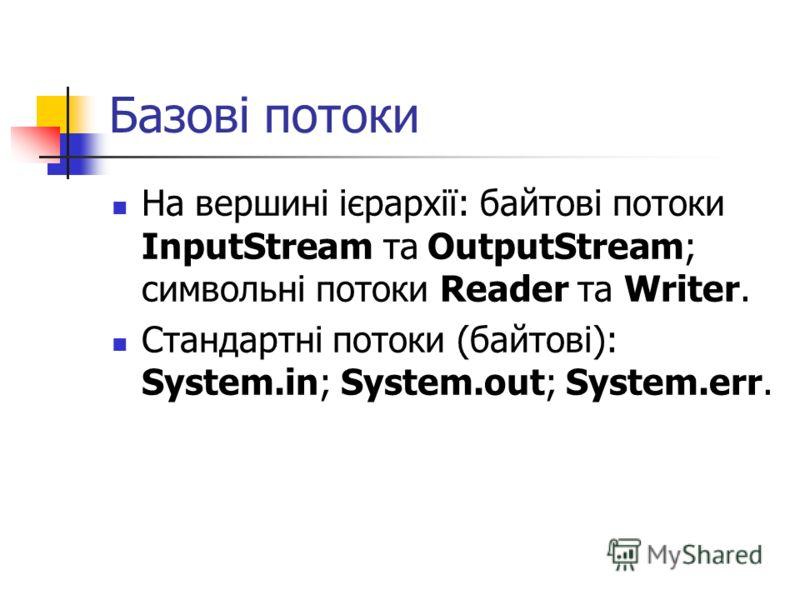 Базові потоки На вершині ієрархії: байтові потоки InputStream та OutputStream; символьні потоки Reader та Writer. Стандартні потоки (байтові): System.in; System.out; System.err.