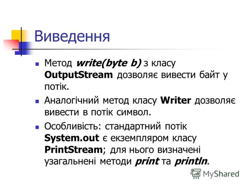 Виведення Метод write(byte b) з класу OutputStream дозволяє вивести байт у потік. Аналогічний метод класу Writer дозволяє вивести в потік символ. Особливість: стандартний потік System.out є екземпляром класу PrintStream; для нього визначені узагальне