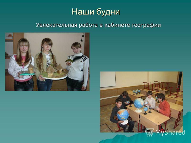 Наши будни Увлекательная работа в кабинете географии Увлекательная работа в кабинете географии