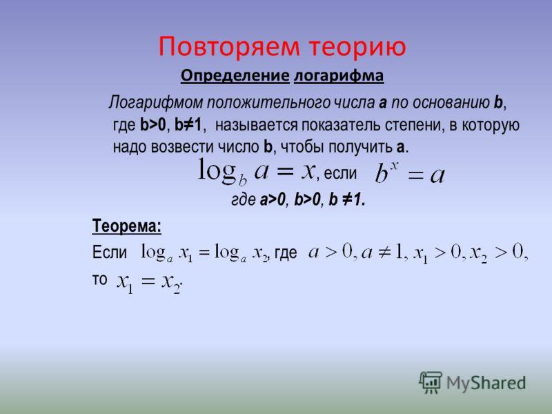 Повторяем теорию Определение логарифма Логарифмом положительного числа a по основанию b, где b>0, b1, называется показатель степени, в которую надо возвести число b, чтобы получить a., если где a>0, b>0, b 1. Теорема: Если, где то.