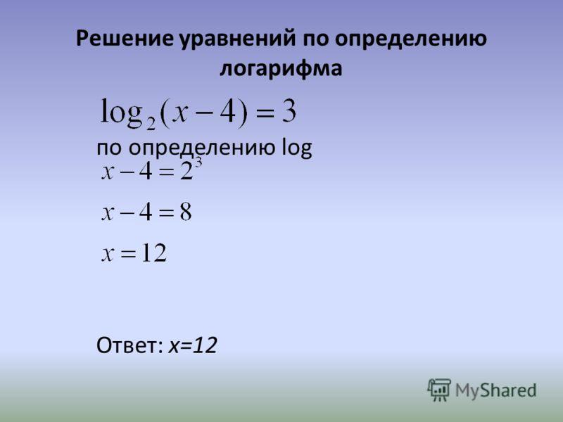 Решение уравнений по определению логарифма по определению log Ответ: x=12