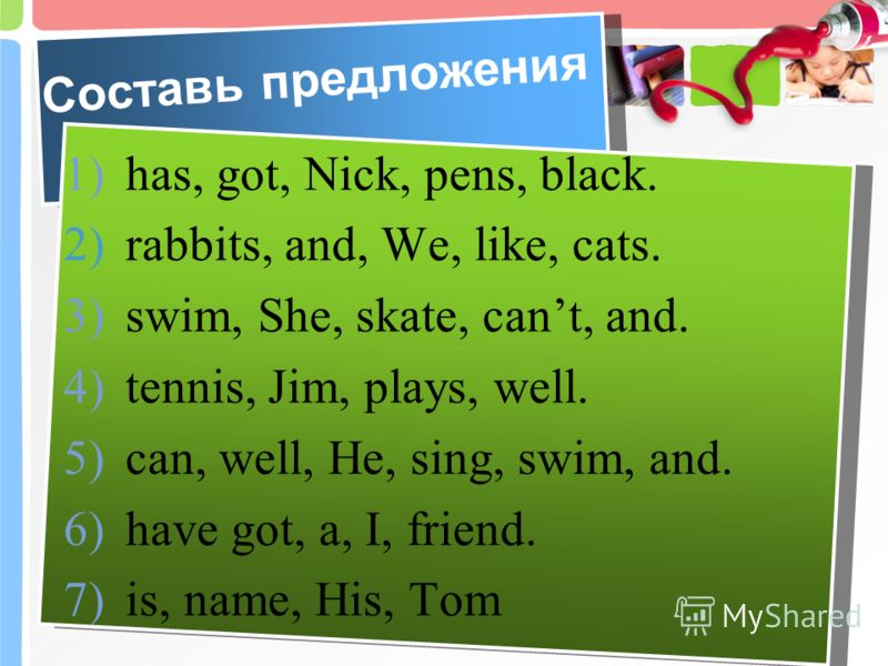 Составь предложения 1) has, got, Nick, pens, black. 2) rabbits, and, We, like, cats. 3) swim, She, skate, cant, and. 4) tennis, Jim, plays, well. 5) can, well, He, sing, swim, and. 6) have got, a, I, friend. 7) is, name, His, Tom