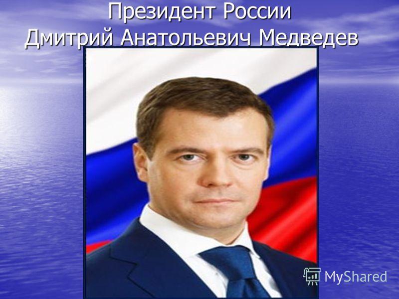 Президент России Дмитрий Анатольевич Медведев Президент России Дмитрий Анатольевич Медведев