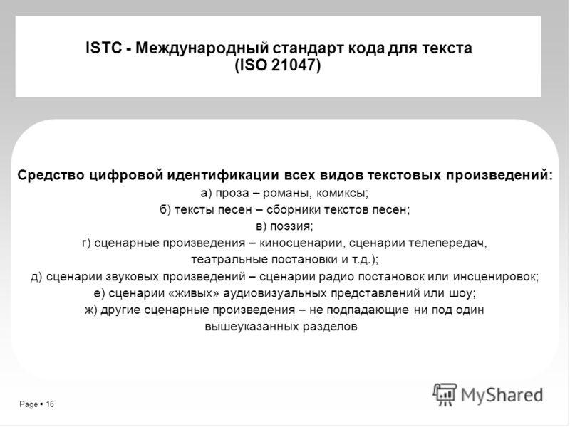 Page 16 ISTC - Международный стандарт кода для текста (ISO 21047) Средство цифровой идентификации всех видов текстовых произведений: а) проза – романы, комиксы; б) тексты песен – сборники текстов песен; в) поэзия; г) сценарные произведения – киносцен