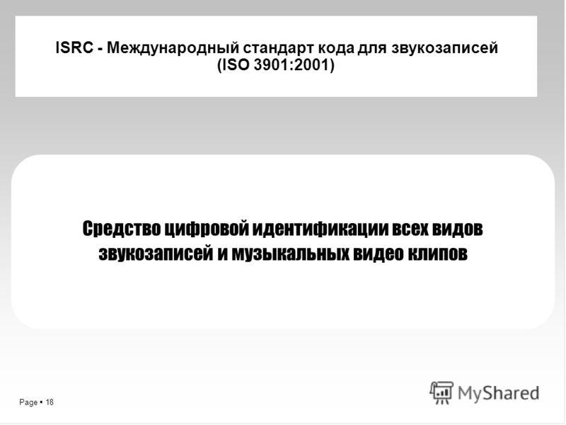 Page 18 ISRC - Международный стандарт кода для звукозаписей (ISO 3901:2001) Средство цифровой идентификации всех видов звукозаписей и музыкальных видео клипов