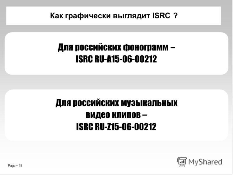 Page 19 Как графически выглядит ISRC ? Для российских фонограмм – ISRC RU-A15-06-00212 Для российских музыкальных видео клипов – ISRC RU-Z15-06-00212