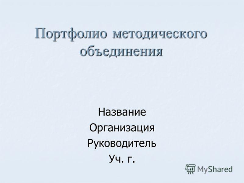 Портфолио методического объединения НазваниеОрганизацияРуководитель Уч. г.