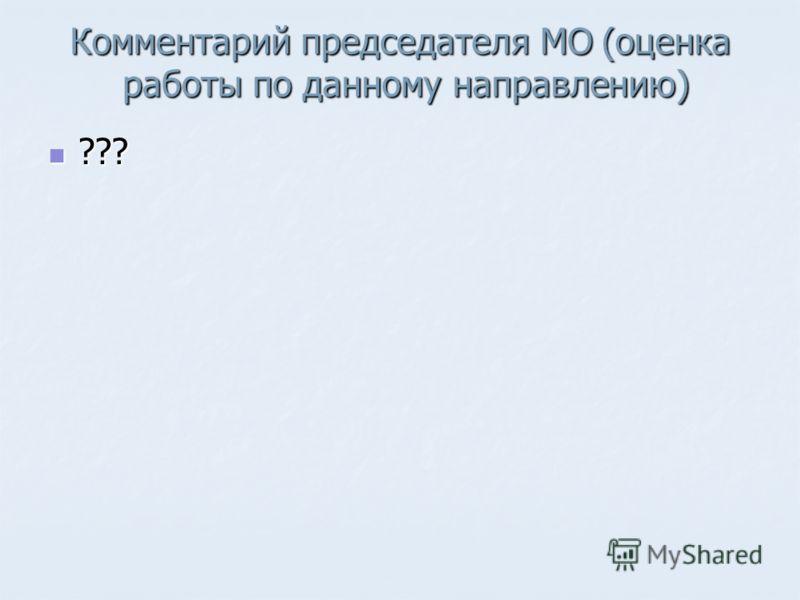 Комментарий председателя МО (оценка работы по данному направлению) ??? ???