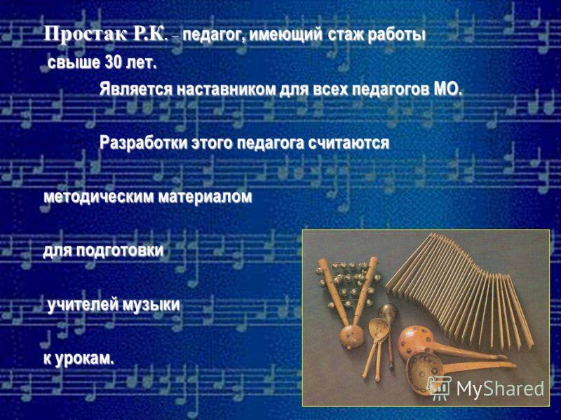 Простак Р.К. – педагог, имеющий стаж работы свыше 30 лет. Является наставником для всех педагогов МО. Разработки этого педагога считаются методическим материалом для подготовки учителей музыки к урокам.