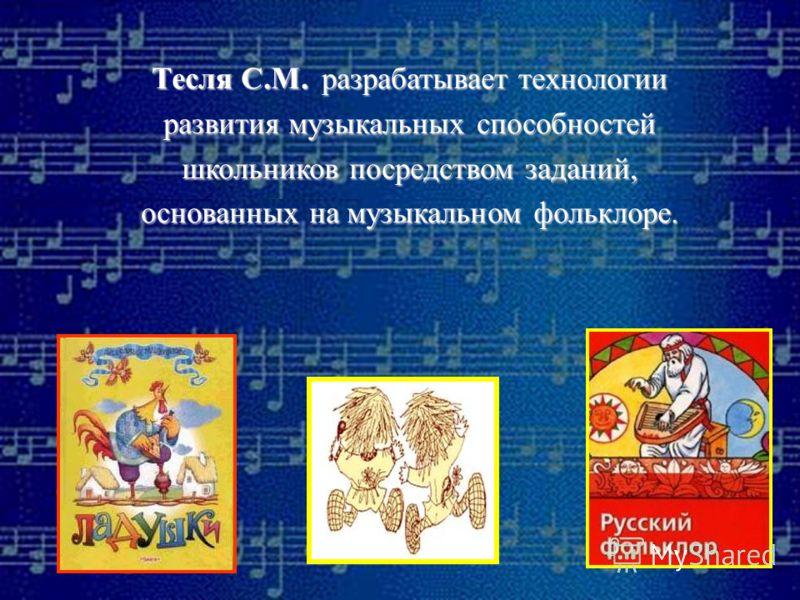 Тесля С.М. р р р разрабатывает технологии развития музыкальных способностей школьников посредством заданий, основанных на музыкальном фольклоре.