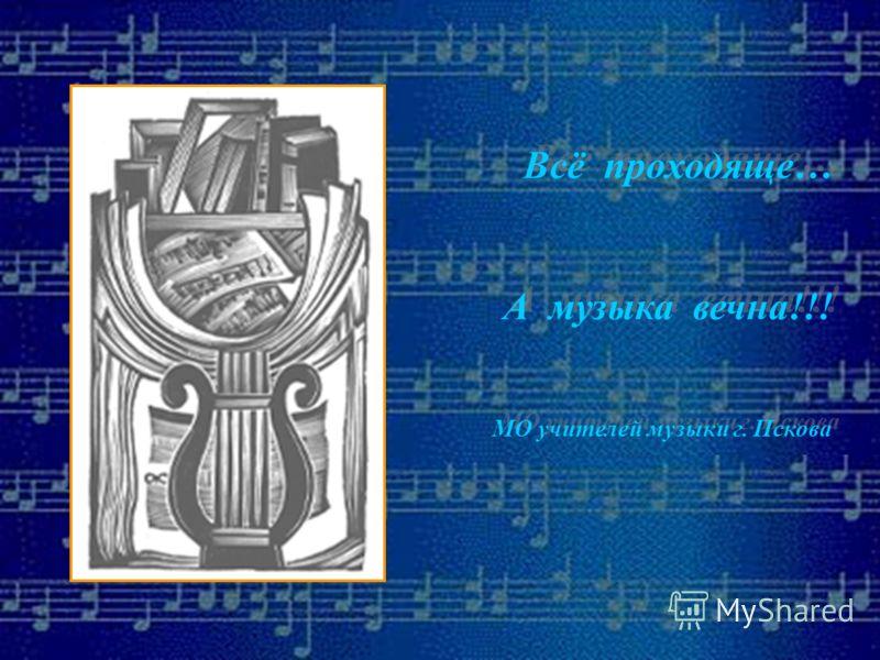 Всё проходяще… А музыка вечна!!! МО учителей музыки г. Пскова Всё проходяще… А музыка вечна!!! МО учителей музыки г. Пскова