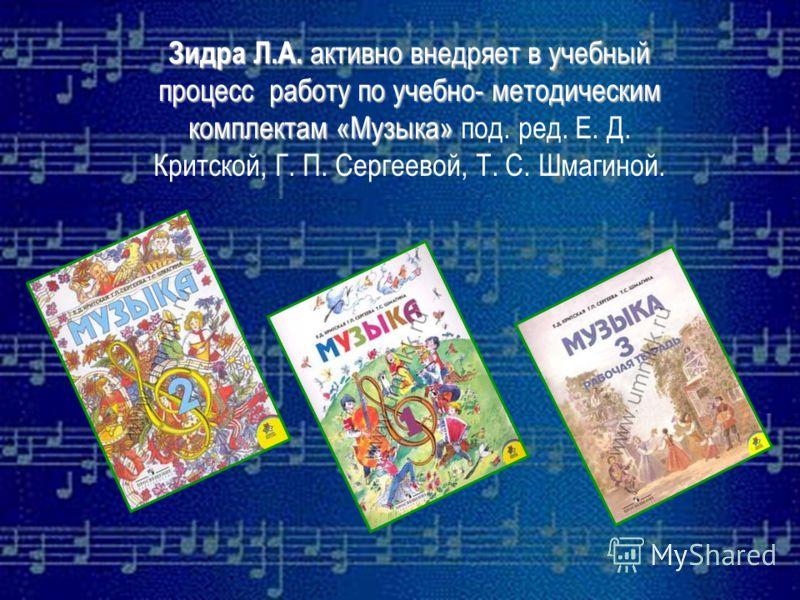 Зидра Л.А. активно внедряет в учебный процесс работу по учебно- методическим комплектам «Музыка» под. ред. Е. Д. Критской, Г. П. Сергеевой, Т. С. Шмагиной.